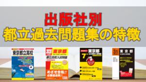 【都立過去問題集】どれを選ぶ?出版社ごとの特徴と正しい選び方をアドバイス